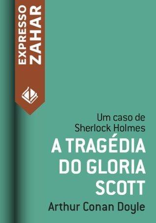 A tragédia do Gloria Scott - Um caso de Sherlock Holmes Arthur Conan Doyle