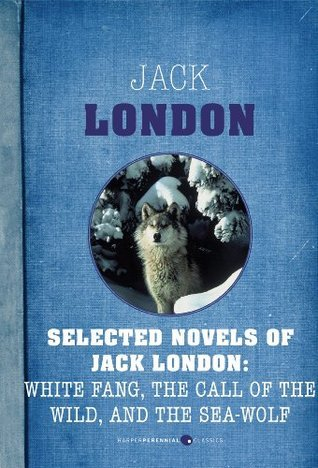 Selected Novels of Jack London: White Fang, The Call of the Wild, and The Sea-Wo Jack London