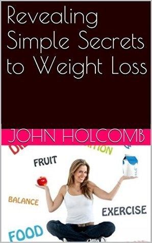 Revealing Simple Secrets to Weight Loss  by  John Holcomb