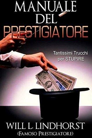 MANUALE DEL PRESTIGIATORE: Tantissimi Trucchi per STUPIRE  by  Will L. Lindhorst