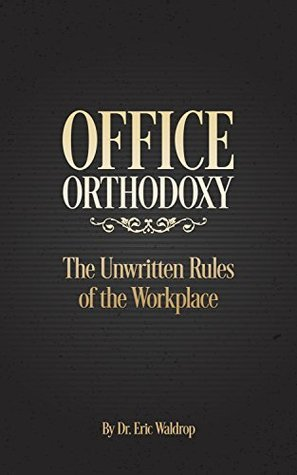 Office Orthodoxy: The Unwritten Rules for the Workplace  by  Eric Waldrop