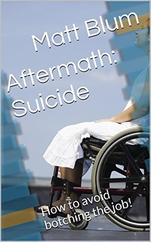 Aftermath: Suicide: How to avoid botching the job! Matt Blum