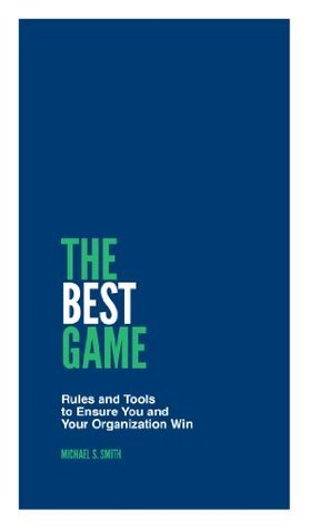 The Best Game: Rules and Tools to Ensure You and Your Organization Win  by  Michael S. Smith