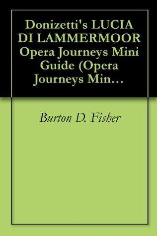 Donizettis LUCIA DI LAMMERMOOR Opera Journeys Mini Guide (Opera Journeys Mini Guide Series) Burton D. Fisher
