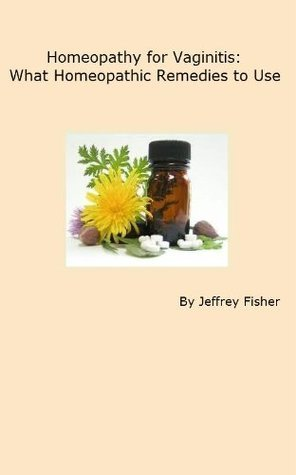 Homeopathy for Vaginitis: What Homeopathic Remedies to Use  by  Jeffrey Fisher