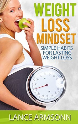Weight Loss Mindset: Simple Habits For Lasting Weight Loss (Weight Loss Success Book 3)  by  Lance Armsonn