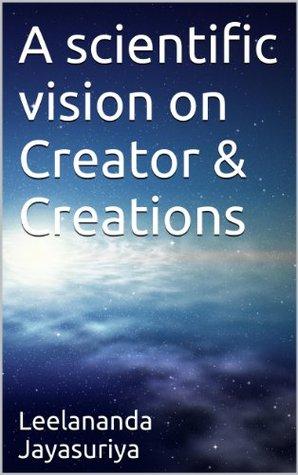 A scientific vision on Creator & Creations  by  Leelananda Jayasuriya