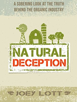 Natural Deception: A Sobering Look At the Truth Behind the Organic Industry Joey Lott