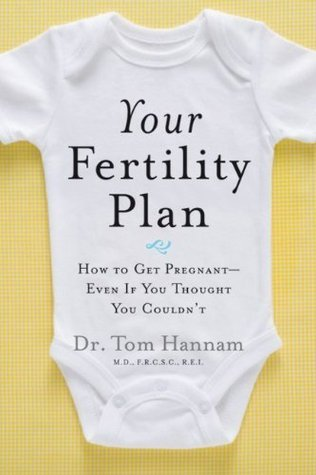 Your Fertility Plan: How to Get Pregnant-Even If You Thought You Couldnt Tom Hannam