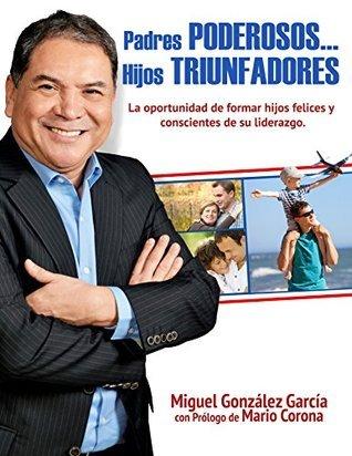 PADRES PODEROSOS...HIJOS TRIUNFADORES  by  Miguel González