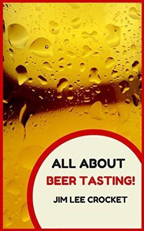All About Beer Tasting - How To Taste And Judge Beer - Beer Facts, Beer Tasting Tips And Quotes About Beer Jim Lee Crocket