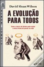 A Evolução para todos :Como a teoria de Darwin pode mudar a nossa forma de pensar na vida  by  David Sloan Wilson