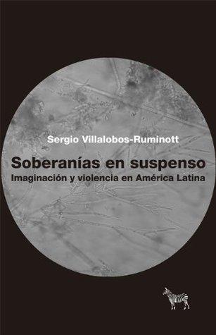 Soberanías en suspenso. Imaginación y violencia en América Latina  by  Sergio Villalobos-Ruminott