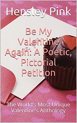 Be My Valentine Again: A Poetic, Pictorial Petition: The Worlds Most Unique Valentines Anthology  by  Hensley Pink