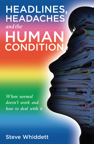 Headlines, Headaches and the Human Condition Steve Whiddett