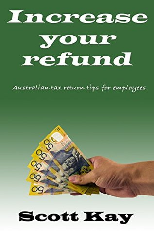 Increase your refund: Australian tax return tips for employees: 2014-2015 Scott Kay