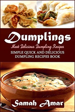 Dumplings: Most Delicious Dumpling Recipes: Simple Quick and Delicious Dumpling Recipes Book  by  Samah Amar