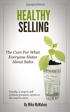 Healthy Selling: The Cure For What Everyone Hates About Sales (Healthy Selling System Book 1)  by  Mike McMahon