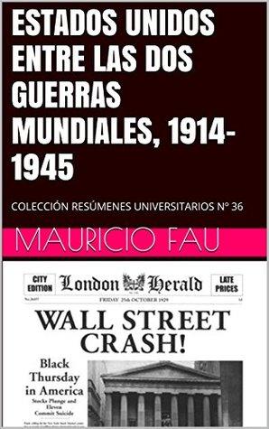 ESTADOS UNIDOS ENTRE LAS DOS GUERRAS MUNDIALES, 1914-1945: COLECCIÓN RESÚMENES UNIVERSITARIOS Nº 36 Mauricio Fau