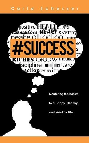 #Success: Mastering the Basics to a Happy, Healthy, and Wealthy Life Carla Schesser