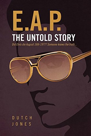 EAP - The Untold Story: Did Elvis Die August 16th 1977? Someone Knows the Truth...  by  Dutch Jones