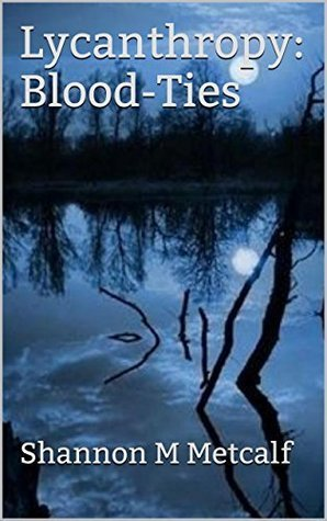 Lycanthropy: Blood-Ties (Changing Phases Book 1) Shannon M Metcalf