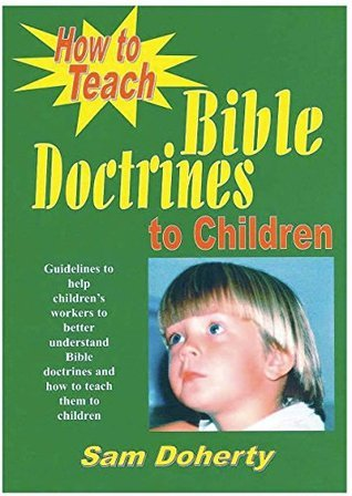 How to Teach Bible Doctrines to Children  by  Sam Doherty