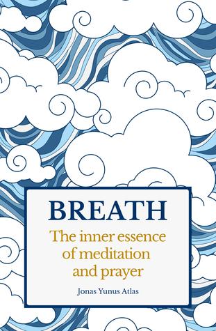 Breath: The Inner Essence of Meditation and Prayer Jonas Yunus Atlas