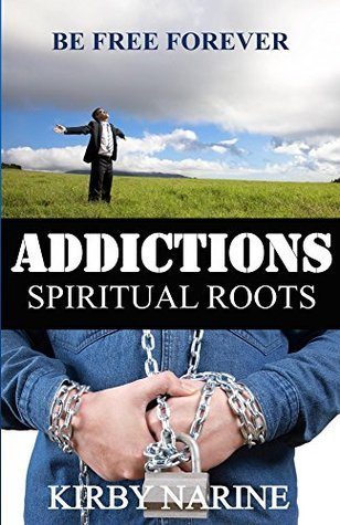 Addictions Spiritual Roots: Be Free Forever  by  Kirby Narine