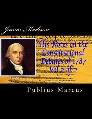 James Madison His Notes on the Constitutional Debates of 1787 Vol 2 of 2  by  Publius Marcus