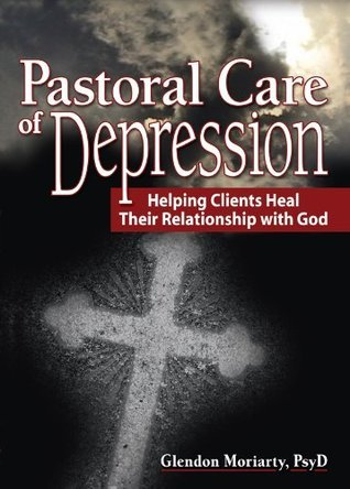Pastoral Care of Depression: Helping Clients Heal Their Relationship with God (Haworth Series in Chaplaincy)  by  Glendon L. Moriarty