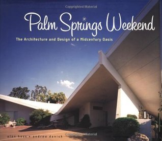 Palm Springs Weekend: The Architecture and Design of a Midcentury Oasis Andrew Danish