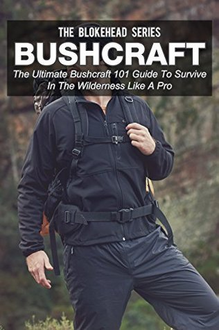 Bushcraft: The Ultimate Bushcraft 101 Guide To Survive In The Wilderness Like A Pro (The Blokehead Success Series)  by  The Blokehead