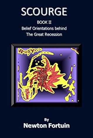 Scourge II: Belief Orientations behind the Great Recession  by  Newton Fortuin