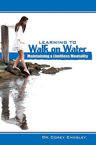 Learning to Walk on Water: Maintaining a Limitless Mentality Dr. Corey Endsley