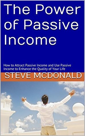 The Power of Passive Income: How to Attract Passive Income and Use Passive Income to Enhance the Quality of Your Life  by  Steve McDonald