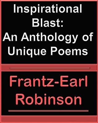 Inspirational Blast: An Anthology of Unique Poems Frantz-Earl Robinson