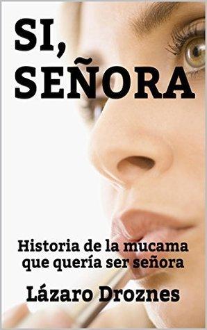 SI,SEÑORA: Historia de la mucama que quería ser señora  by  Lazaro Droznes