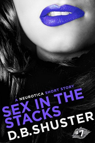 Sex in the Stacks: A Neurotica Short Story D.B. Shuster