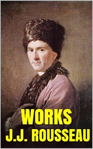Works of Rousseau with Pictures: The Confessions. Emile. The Social Contract & Discourses. Origin of the Inequality. Critic.  by  Jean-Jacques Rousseau