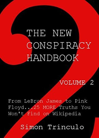 The New Conspiracy Handbook Vol. 2: From LeBron James to Pink Floyd...25 More Truths You Wont Find on Wikipedia Simon Trinculo
