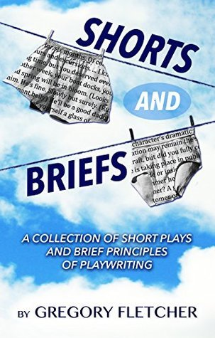 SHORTS AND BRIEFS: A Collection of Short Plays and Brief Principles of Playwriting Gregory Fletcher