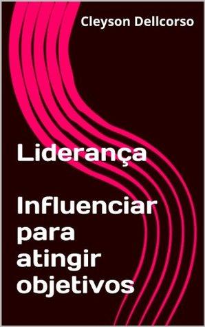 Liderança Influenciar para atingir objetivos  by  Cleyson Dellcorso