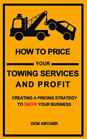 How to Price Your Towing Services And Profit: Creating a Pricing Strategy to Grow Your Towing Business  by  Don Archer