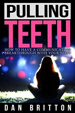 How to Have a Communication Breakthrough with your Teen: Pulling Teeth Dan Britton
