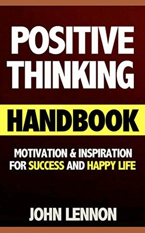 Positive Thinking Handbook: Motivation & Inspiration For Success & Happy Life (motivational, inspirational, inspirational sayings, motivational quotes, inspirational quotes, motivational books) John Lennon