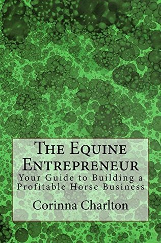 The Equine Entrepreneur: Your Guide to Building a Profitable Horse Business  by  Corinna Charlton