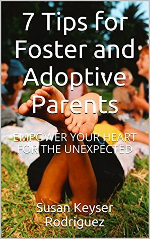 7 Tips for Foster and Adoptive Parents: EMPOWER YOUR HEART FOR THE UNEXPECTED  by  Susan Keyser Rodriguez