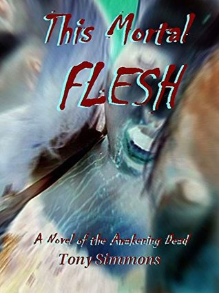 This Mortal Flesh: A Novel of the Awakening Dead  by  Tony   Simmons