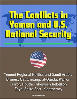 The Conflicts in Yemen and U.S. National Security - Yemeni Regional Politics and Saudi Arabia, Drones, Qat Chewing, al-Qaeda, War on Terror, Houthi Tribesmen Rebellion, Zaydi Shiite Sect, Kleptocracy U.S. Government
